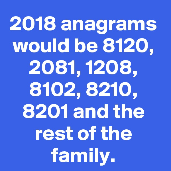 2018 anagrams would be 8120, 2081, 1208, 8102, 8210, 8201 and the rest of the family.