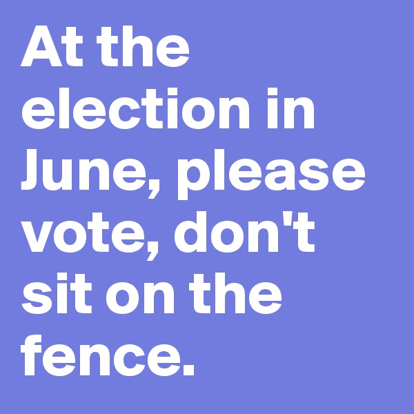 At the election in June, please vote, don't sit on the fence.