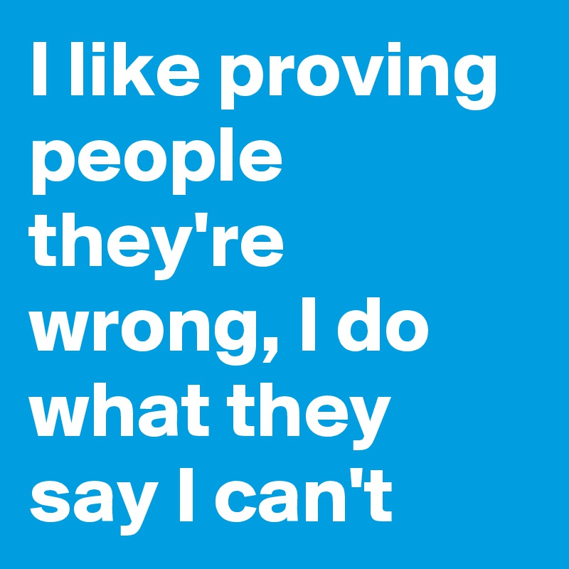 I like proving people they're wrong, I do what they say I can't