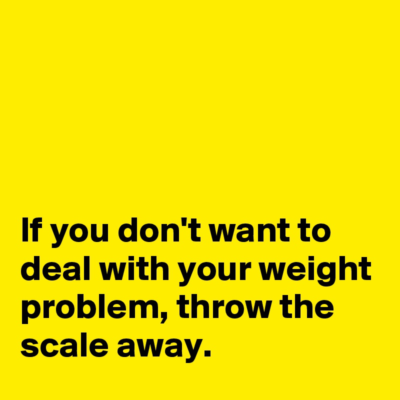 If you don't want to deal with your weight problem, throw the scale away.