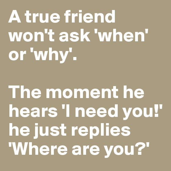 A true friend won't ask 'when' or 'why'.  The moment he hears 'I need you!' he just replies 'Where are you?'