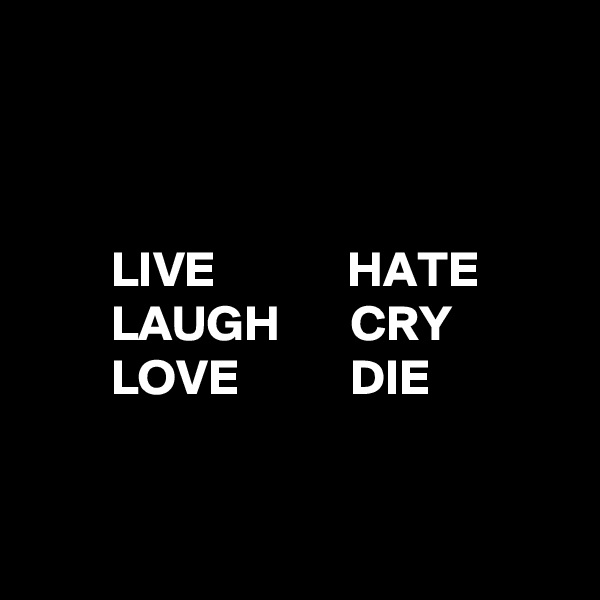LIVE             HATE         LAUGH       CRY         LOVE           DIE