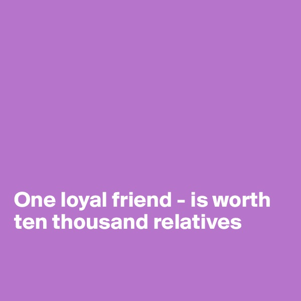 One loyal friend - is worth ten thousand relatives
