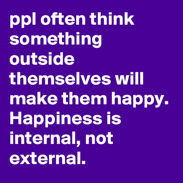 ppl often think something outside themselves will make them happy. Happiness is internal, not external.
