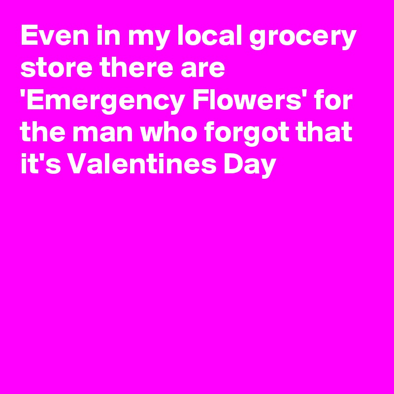 Even in my local grocery store there are 'Emergency Flowers' for the man who forgot that it's Valentines Day