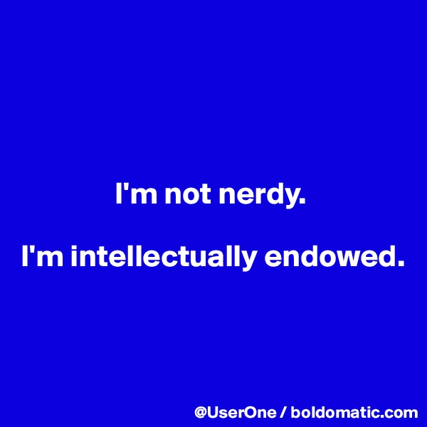 I'm not nerdy.  I'm intellectually endowed.