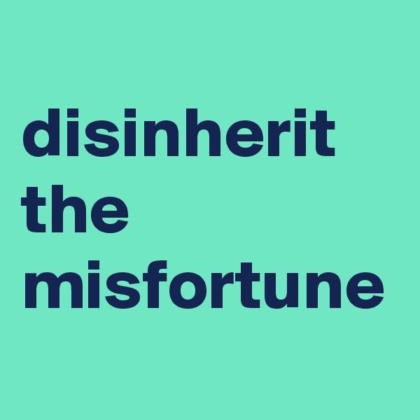 disinherit the misfortune