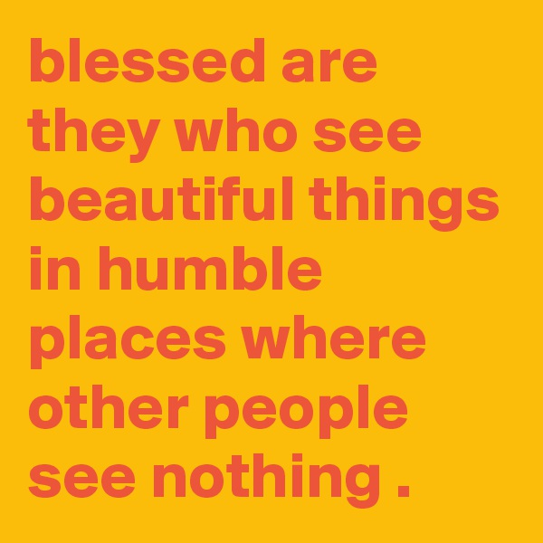 blessed are they who see beautiful things in humble places where other people see nothing .