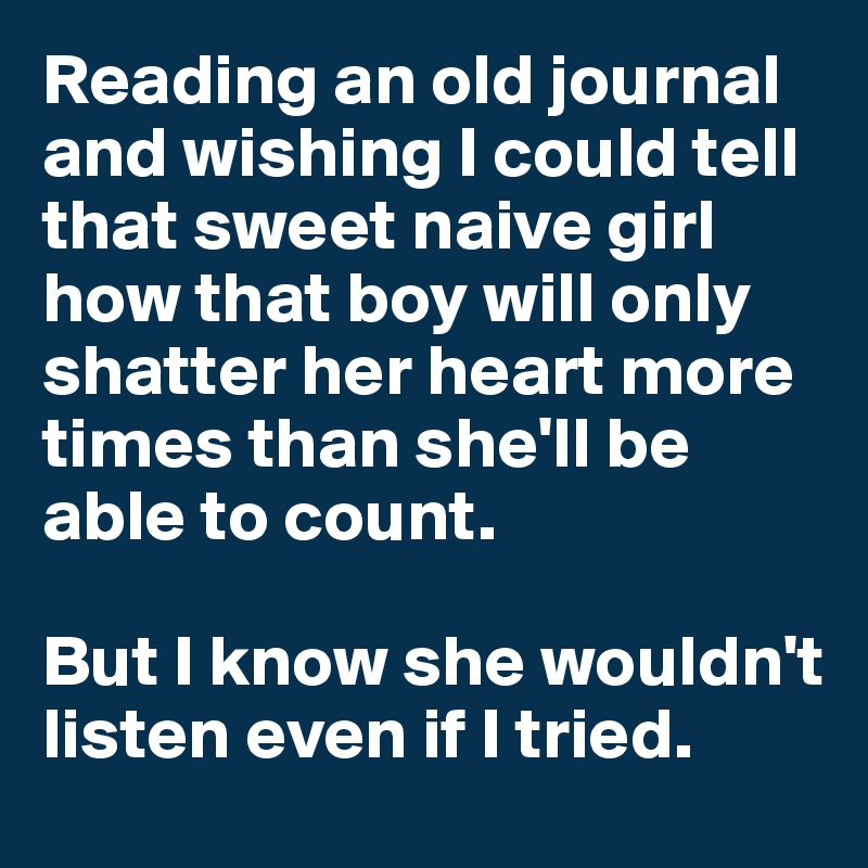 Reading an old journal and wishing I could tell that sweet naive girl how that boy will only shatter her heart more times than she'll be able to count.   But I know she wouldn't listen even if I tried.