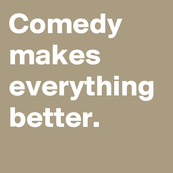 Comedy makes everything better.