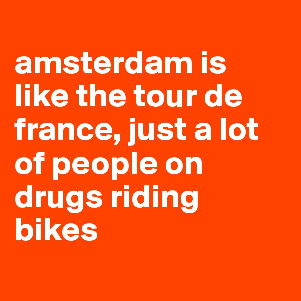 amsterdam is like the tour de france, just a lot of people on drugs riding bikes