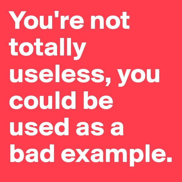 You're not totally useless, you could be used as a bad example.