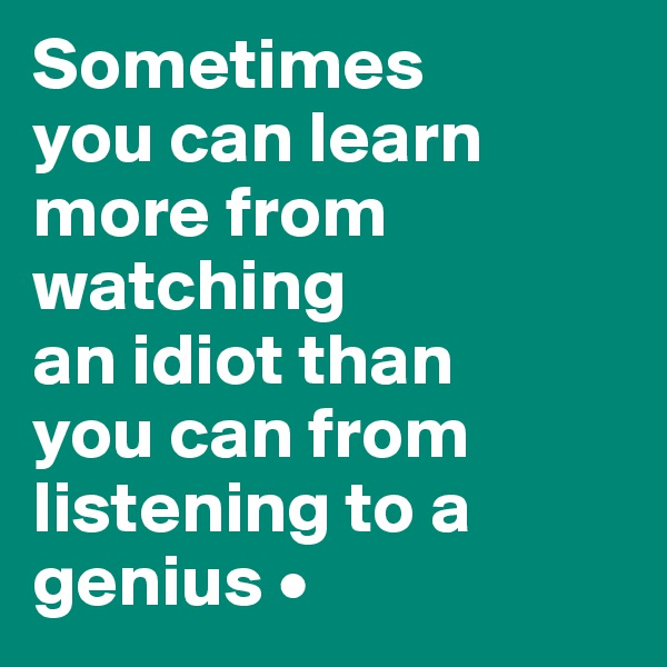 Sometimes you can learn more from watching an idiot than you can from listening to a genius •