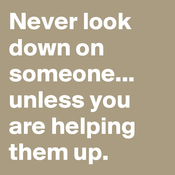 Never look down on someone... unless you are helping them up.