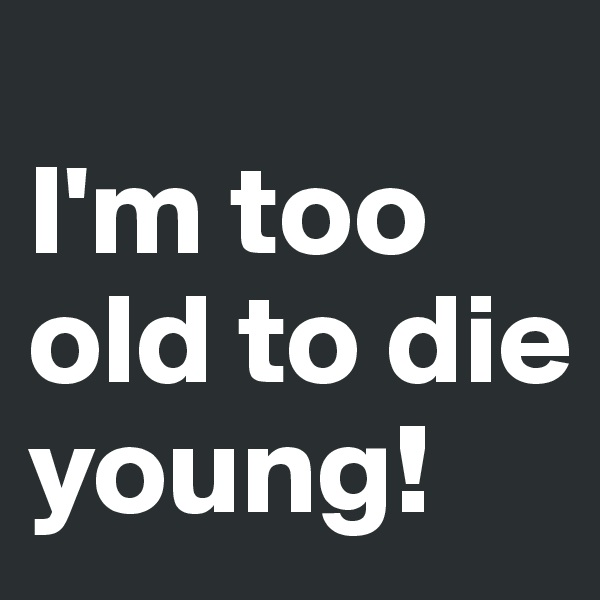 I'm too old to die young!