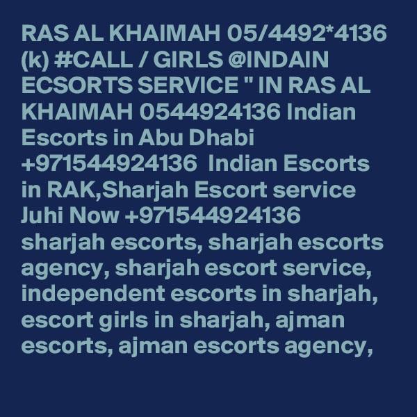 "RAS AL KHAIMAH 05/4492*4136 (k) #CALL / GIRLS @INDAIN ECSORTS SERVICE "" IN RAS AL KHAIMAH 0544924136 Indian Escorts in Abu Dhabi +971544924136  Indian Escorts in RAK,Sharjah Escort service Juhi Now +971544924136  sharjah escorts, sharjah escorts agency, sharjah escort service, independent escorts in sharjah, escort girls in sharjah, ajman escorts, ajman escorts agency,"