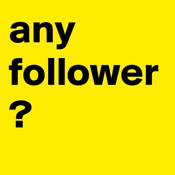 any follower ?