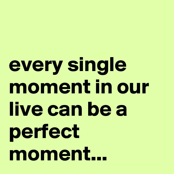 every single moment in our live can be a perfect moment...