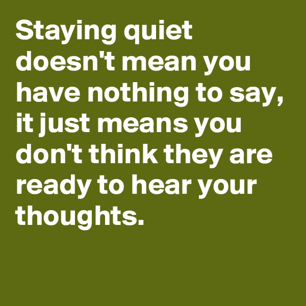 Staying quiet doesn't mean you have nothing to say, it just means you don't think they are ready to hear your thoughts.