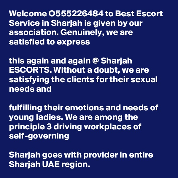 Welcome O555226484 to Best Escort Service in Sharjah is given by our association. Genuinely, we are satisfied to express   this again and again @ Sharjah ESCORTS. Without a doubt, we are satisfying the clients for their sexual needs and   fulfilling their emotions and needs of young ladies. We are among the principle 3 driving workplaces of self-governing   Sharjah goes with provider in entire Sharjah UAE region.