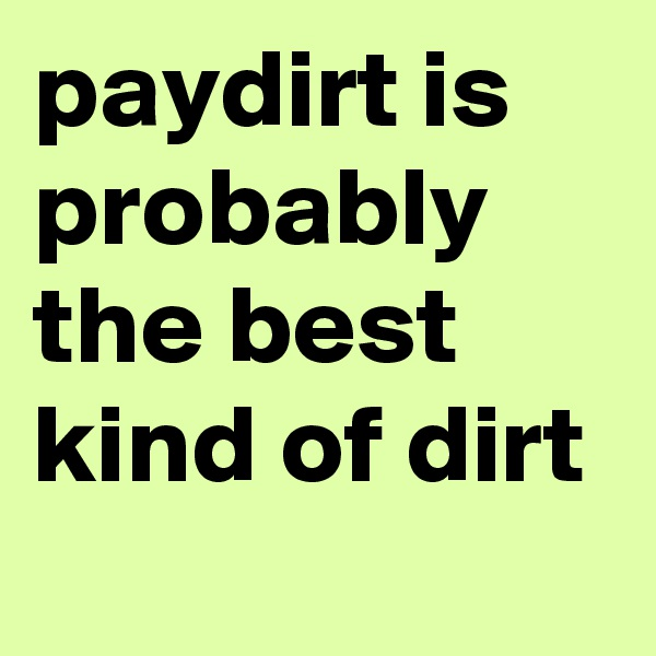 paydirt is probably the best kind of dirt
