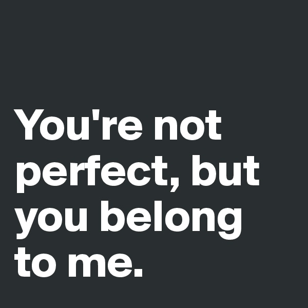 You're not perfect, but you belong to me.