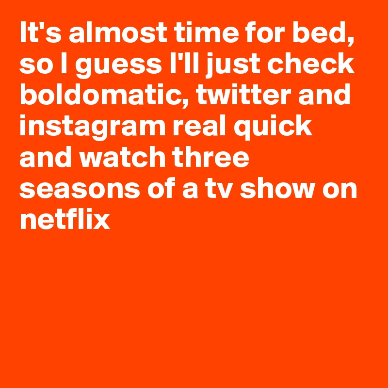 It's almost time for bed, so I guess I'll just check boldomatic, twitter and instagram real quick and watch three seasons of a tv show on netflix