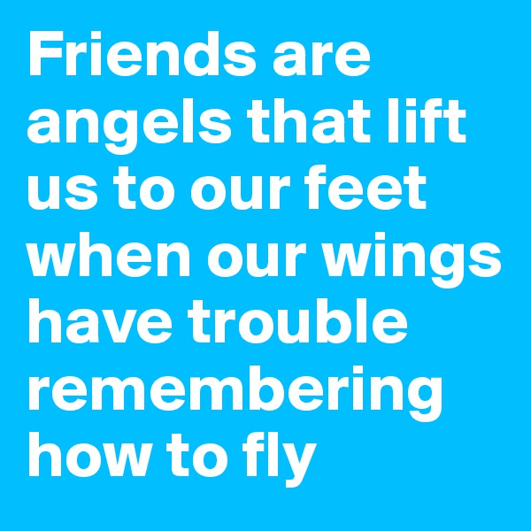 Friends are angels that lift us to our feet when our wings have trouble remembering how to fly