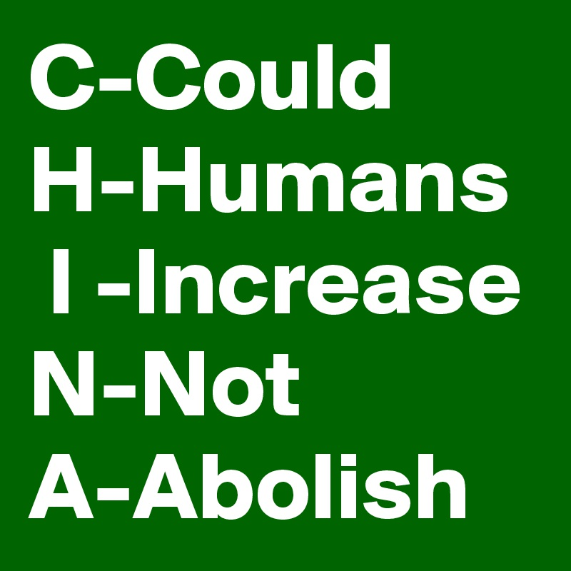 C-Could H-Humans  I -Increase  N-Not A-Abolish