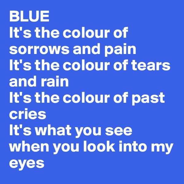 BLUE It's the colour of sorrows and pain It's the colour of tears and rain It's the colour of past cries  It's what you see when you look into my eyes
