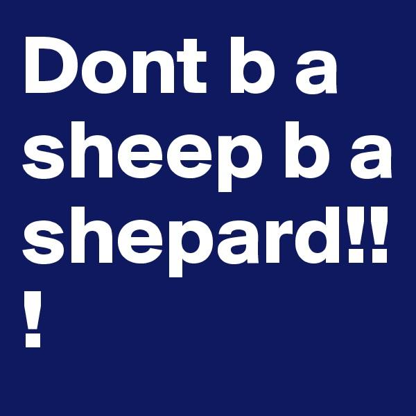 Dont b a sheep b a shepard!!!