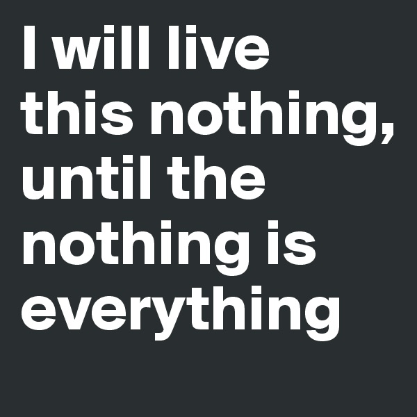 I will live this nothing, until the nothing is everything
