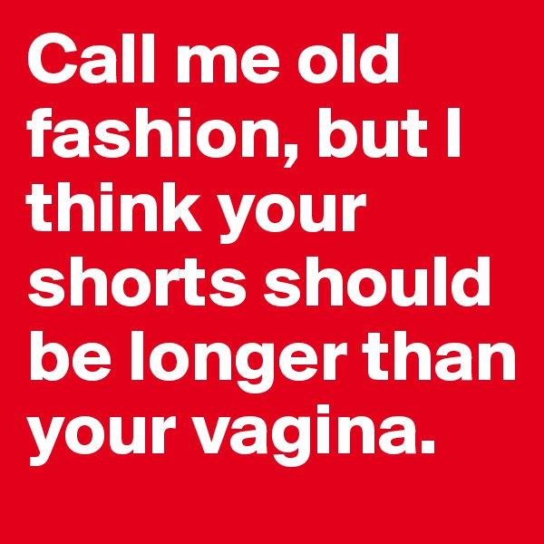 Call me old fashion, but I think your shorts should be longer than your vagina.