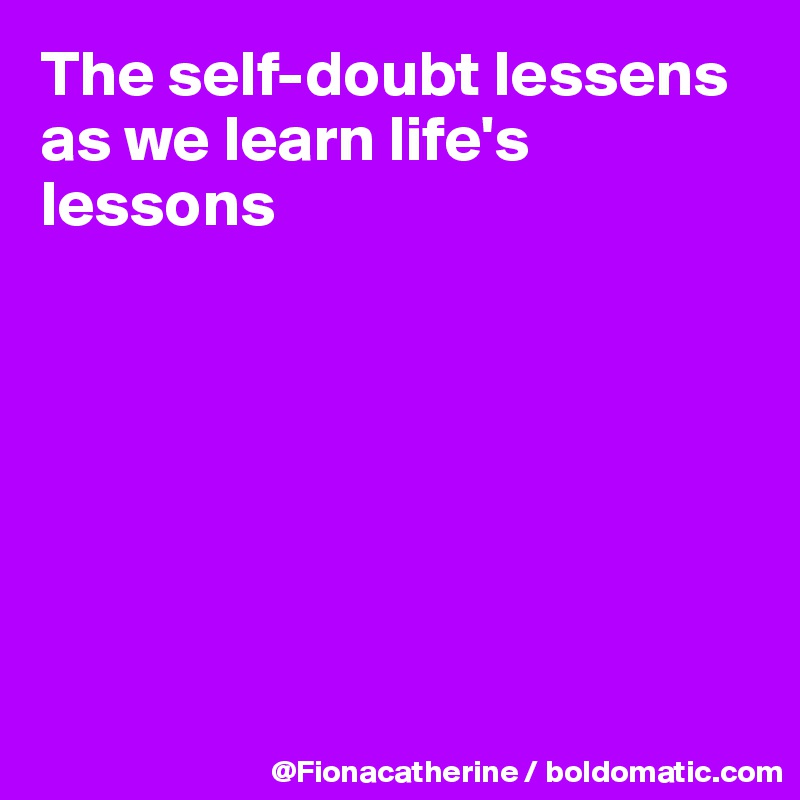 The self-doubt lessens as we learn life's lessons