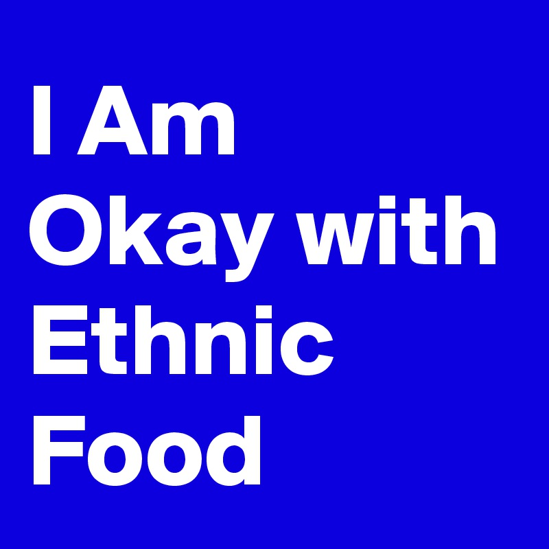 I Am Okay with Ethnic Food