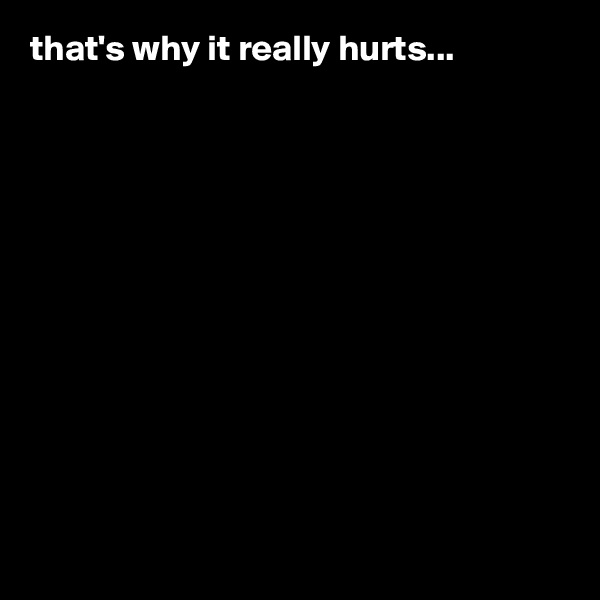 that's why it really hurts...