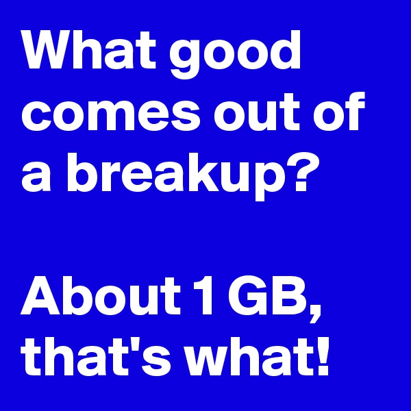 What good comes out of a breakup?  About 1 GB, that's what!