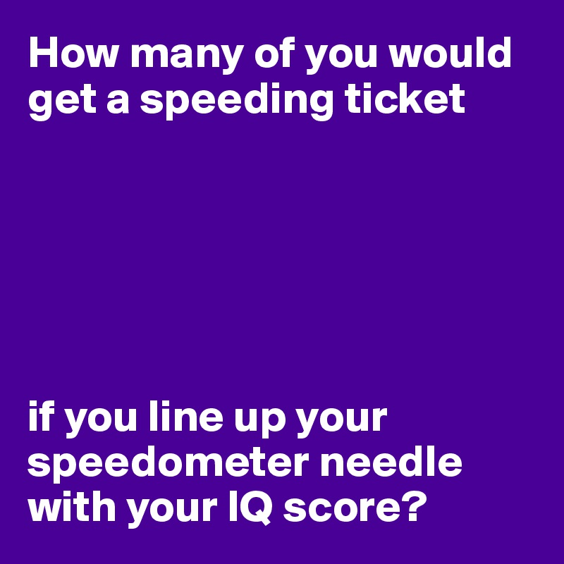 How many of you would get a speeding ticket       if you line up your speedometer needle with your IQ score?