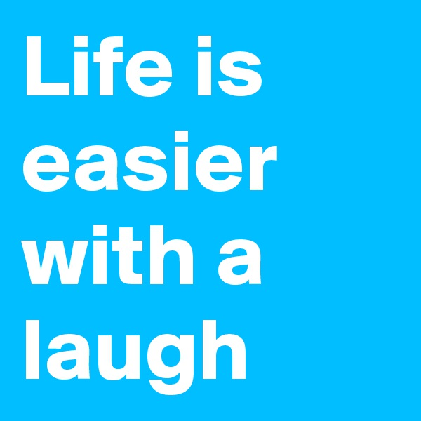 Life is easier with a laugh
