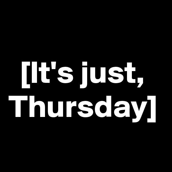 [It's just, Thursday]