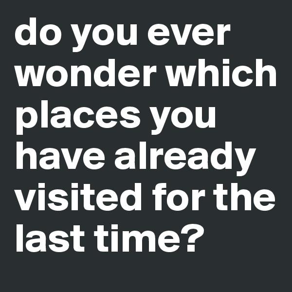 do you ever wonder which places you have already visited for the last time?