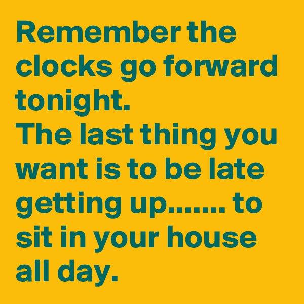 Remember the clocks go forward tonight. The last thing you want is to be late getting up....... to sit in your house all day.