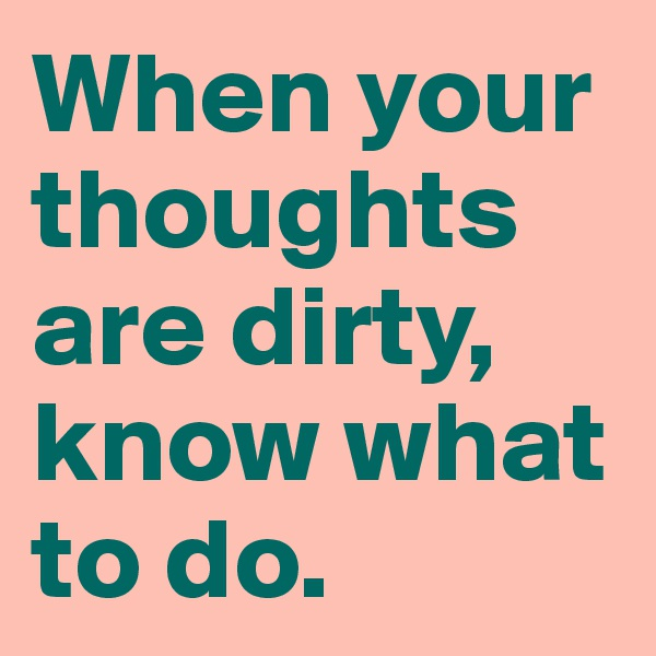 When your thoughts are dirty, know what to do.