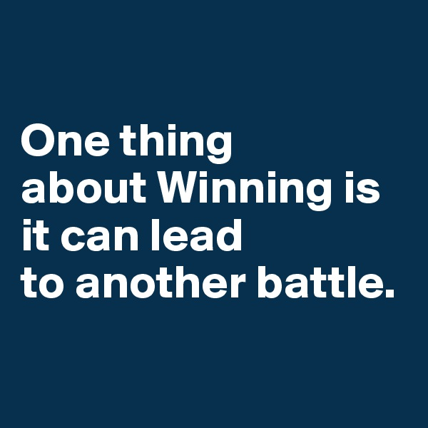 One thing  about Winning is it can lead  to another battle.