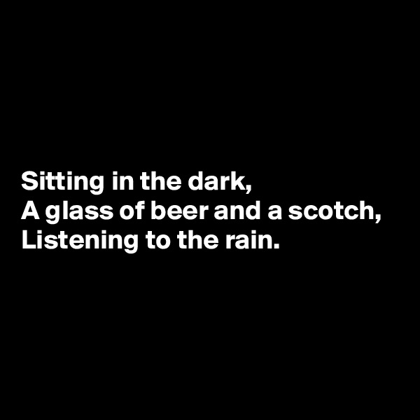 Sitting in the dark, A glass of beer and a scotch, Listening to the rain.