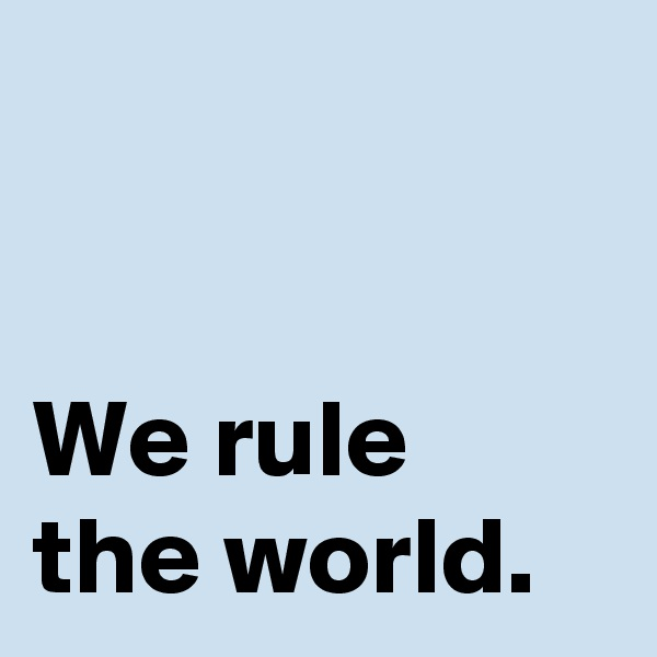 We rule the world.