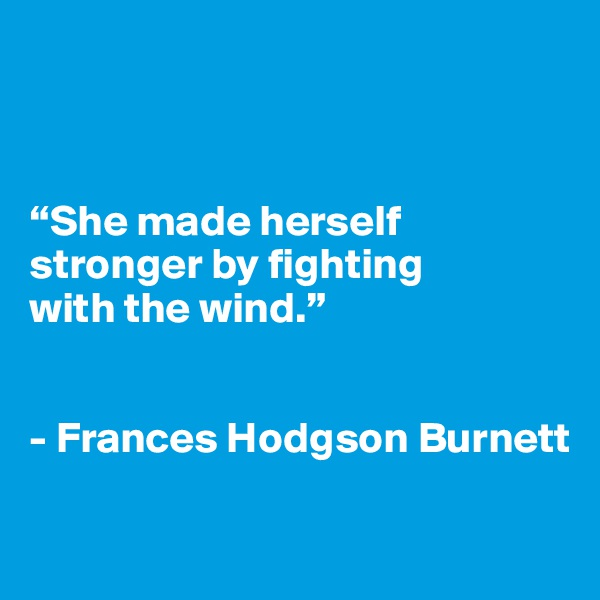 """""""She made herself        stronger by fighting  with the wind.""""    - Frances Hodgson Burnett"""
