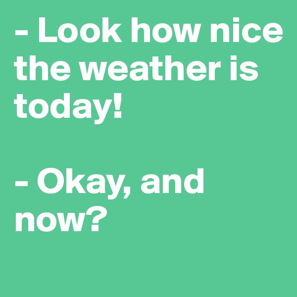 - Look how nice the weather is today!  - Okay, and now?