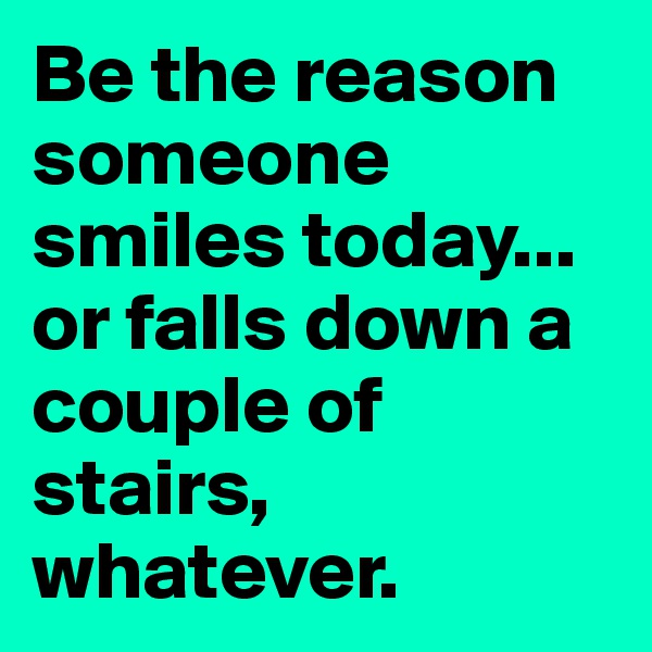 Be the reason someone smiles today... or falls down a couple of stairs, whatever.