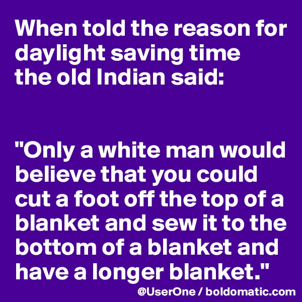 """When told the reason for daylight saving time  the old Indian said:   """"Only a white man would believe that you could cut a foot off the top of a blanket and sew it to the bottom of a blanket and have a longer blanket."""""""